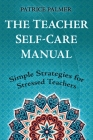 The Teacher Self-Care Manual: Simple Strategies for Stressed Teachers Cover Image