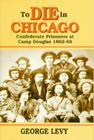 To Die in Chicago: Confederate Prisoners at Camp Douglas 1862-65 Cover Image