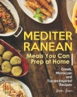 Mediterranean Meals You Can Prep at Home: Greek, Moroccan and Tuscan-Inspired Recipes Cover Image