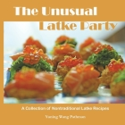 The Unusual Latke Party: A Collection of Nontraditional Latke Recipes Cover Image