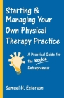 Starting & Managing Your Own Physical Therapy Practice: A Practical Guide for the Rookie Entrepreneur Cover Image