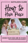 How to Have Peace When Your Kids are in Chaos: For Adoptive/Foster Parents Cover Image
