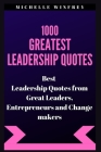 1000 Greatest Leadership Quotes: Best Leadership Quotes from Great Leaders, Entrepreneurs and Change makers Cover Image