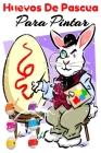 Huevos De Pascua Para Pintar: Para Niñas Y Niños Todas Las Edades, Huevos De Pascua Para Rellenar Pintar, Cover Image