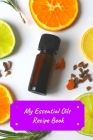 My Essential Oils Recipe Book: Record Most Used Blends Scents: Aromatherapy Lovers: Healthy Natural Living Medicine Cover Image
