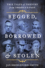 Begged, Borrowed, & Stolen: True Tales of Thievery from America's Past Cover Image