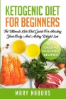 Ketogenic Diet for Beginners: The Ultimate Keto Diet Guide For Healing Your Body And Aiding Weight Loss (With Over 40 Delicious Recipes) Cover Image