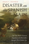 Disaster on the Spanish Main: The Tragic British-American Expedition to the West Indies during the War of Jenkins' Ear Cover Image