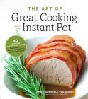 The Art of Great Cooking With Your Instant Pot: 80 Inspiring, Gluten-Free Recipes Made Easier, Faster and More Nutritious in Your Multi-Function Cooker Cover Image
