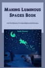 Making Luminous Spaces Book: Use Five Elements To Create Balance And Harmony: Making Luminous Spaces Cover Image
