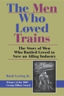 The Men Who Loved Trains: The Story of Men Who Battled Greed to Save an Ailing Industry (Railroads Past and Present) Cover Image