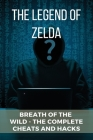 The Legend of Zelda: Breath of the Wild - The Complete Cheats And Hacks: How To Hack Zelda Breath Of The Wild Cover Image