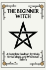 The Beginner Witch: A Complete Guide on Symbols, Herbal Magic, and Witchcraft Beliefs Cover Image