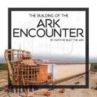 The Building of the Ark Encounter: By Faith the Ark Was Built Cover Image