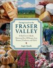 Eating Local in the Fraser Valley: A Food-Lover's Guide, Featuring Over 70 Recipes from Farmers, Producers, and Chefs Cover Image