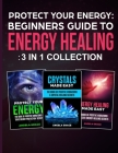 Protect Your Energy - 3 in 1 collection: Beginner's Guide To Energy Healing: Protect Your Energy, Energy Healing Made Easy, Crystals Made Easy Cover Image