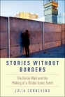 Stories Without Borders: The Berlin Wall and the Making of a Global Iconic Event Cover Image