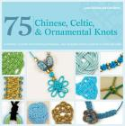 75 Chinese, Celtic & Ornamental Knots: A Directory of Knots and Knotting Techniques--Plus Exquisite Jewelry Projects to Make and Wear Cover Image