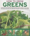 How to Grow Greens: A Gardener's Guide to Growing Cabbages, Brussels Sprouts, Broccoli, Kale, Lettuce, Cauliflower and Spinach, with Step- Cover Image