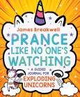 Prance Like No One's Watching: A Guided Journal for Exploding Unicorns Cover Image