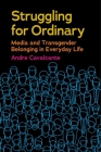 Struggling for Ordinary: Media and Transgender Belonging in Everyday Life (Critical Cultural Communication #1) Cover Image