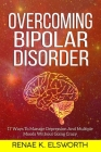 Overcoming Bipolar Disorder: 17 Ways To Manage Depression And Multiple Moods Without Going Crazy Cover Image