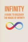 Infinity: A Guide To Discover The Magic Of Infinity: Infinity And Mind Cover Image