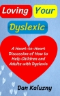Loving Your Dyslexic: A Heart-to-Heart Discussion of How to Help Children and Adults with Dyslexia Cover Image