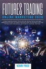 Futures Trading Online Marketing 2020: A Step-By-Step Guide to Using Online Marketing and Social Media to Create Business and Improve Profits Cover Image