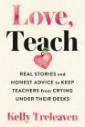 Love, Teach: Real Stories and Honest Advice to Keep Teachers from Crying Under Their Desks Cover Image