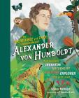 The Incredible yet True Adventures of Alexander von Humboldt: The Greatest Inventor-Naturalist-Scientist-Explorer Who Ever Lived Cover Image
