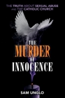 The Murder of Innocence: The Truth about Sexual Abuse and the Catholic Church Cover Image
