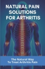 Natural Pain Solutions For Arthritis: The Natural Way To Treat Arthritis Pain: What To Do For Osteoarthritis In Hands Cover Image