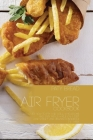 Air Fryer Cookbook: Discover How to Fry and Grill Wholesome and Easy Meals While On a Diet - Lose Weight and Regain Confidence In 1 Week Cover Image