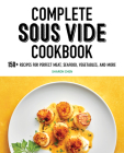 Complete Sous Vide Cookbook: 150+ Recipes for Perfect Meat, Seafood, Vegetables, and More Cover Image