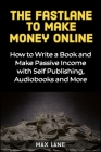 The Fastlane to Making Money Online: How to Write a Book and Make Passive Income with Self Publishing, Audiobooks and More Cover Image