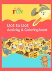 Dot to Dot Activity & Coloring Book: Fun Activity & Coloring Book For Kids ages 2-4, 4-8, toddlers, Trace the Dot in order to complete the image, Beau Cover Image