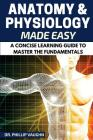 Anatomy and Physiology: Anatomy and Physiology Made Easy: A Concise Learning Guide to Master the Fundamentals Cover Image