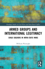 Armed Groups and International Legitimacy: Child Soldiers in Intra-State Conflict (Routledge Studies in Civil Wars and Intra-State Conflict) Cover Image