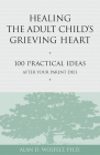 Healing the Adult Child's Grieving Heart: 100 Practical Ideas After Your Parent Dies (Healing Your Grieving Heart series) Cover Image