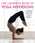 The Complete Book of Yoga Inversions: Learn How to Invert, Float, and Fly with Inversions and Arm Balances Cover Image