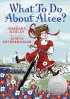 What To Do About Alice?: How Alice Roosevelt Broke the Rules, Charmed the World, and Drove Her Father Teddy Crazy! Cover Image