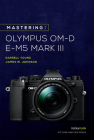 Mastering the Olympus Om-D E-M5 Mark III Cover Image