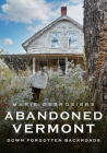 Abandoned Vermont: Down Forgotten Backroads (America Through Time) Cover Image