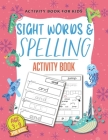 Sight Words and Spelling Activity book for Kids Ages 3-9: Learning to Write and Spell Essential Words -- Kindergarten Workbook, 1st & 2nd Grade Workbo Cover Image