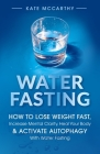 Water Fasting: How to Lose Weight Fast, Increase Mental Clarity, Heal Your Body, & Activate Autophagy with Water Fasting: How to Lose Cover Image