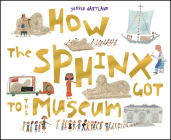 How the Sphinx Got to the Museum (How the . . . Got to the Museum) Cover Image