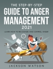 The Step-By-Step Guide to Anger Management 2021: Learn How To Recognize And Control Anger Cover Image