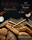Bread Baking for Beginners: 223 Easy and Delicious Recipes You Can Make at Home Cover Image