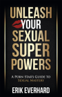 Unleash Your Sexual Superpowers: A Porn Star's Guide to Sexual Mastery Cover Image